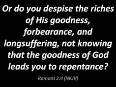 Or do you despise the riches of His goodness, forbearance, and longsuffering, not knowing that the goodness of God leads you to repentance? Romans 2:4 (NKJV)