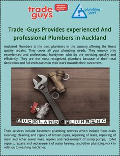 We have highly experienced Auckland plumbers, thay give you high quality services. We are work on any plumbing problems like new fittings, fixtures and repairs with affordable price. Contact us today!