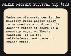 S.H.I.E.L.D. Recruit Survival Tip #123:Under no circumstances is the military-grade pepper spray to be used as a condiment. It doesn't matter if there is a monetary wager on Thor's reaction; it is for self-defense, not tacos or french fries.  [Submitted by nursemz87]