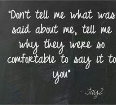 Don't tell me what was said about me, tell me why they were so comfortable to say it to you.
