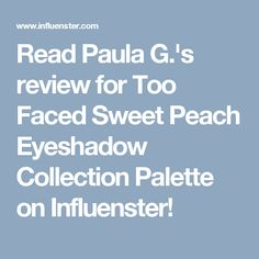 Read Paula G.'s review for Too Faced Sweet Peach Eyeshadow Collection Palette on Influenster!