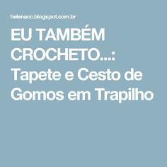 EU TAMBÉM CROCHETO...: Tapete e Cesto de Gomos em Trapilho