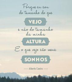 Porque eu sou do tamanho do que vejo e não do tamanho da minha altura e o que vejo são os meus sonhos. #AlbertoCaeiro #sonhos