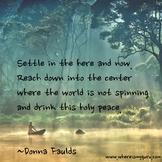 Settle in the here and now. Reach down into the center where the world is not spinning and drink this holy peace. ~ Donna Faulds