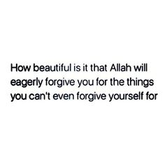 How beautiful is it that Allah will eagerly forgive you for the things you can't even forgive yourself for.