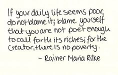 If your daily life seems poor, do not blame it; blame yourself that you are not poet enough to call forth its riches; for the Creator, there is no poverty. Rainer Maria Rilke