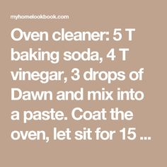 Oven cleaner: 5 T baking soda, 4 T vinegar, 3 drops of Dawn and mix into a paste. Coat the oven, let sit for 15 min and scrub clean. @ MyHomeLookBookMyHomeLookBook