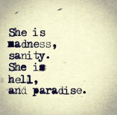 She is madness, sanity. She is hell and paradise.