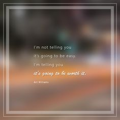 "Inspirational Quote- ""I'm not telling you it's going to be easy. I'm telling you it's going to be worth it."" ~Art Williams"