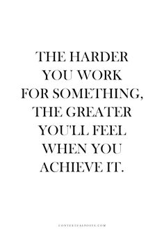 The harder you work for something. The greater you'll feel when you achieve it