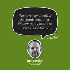 We never try to sell to the dumb consumer. We always try to sell to the smart consumer.  Matt Rutledge  #startup #startupquote #woot! #mattrutledge