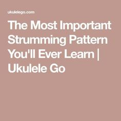 The Most Important Strumming Pattern You'll Ever Learn   Ukulele Go