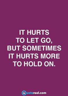 Sometimes holding on hurts more than letting go