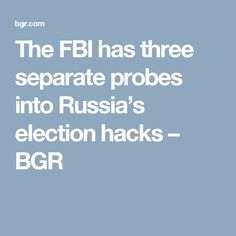 The FBI has three separate probes into Russia's election hacks – BGR