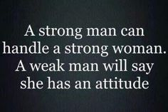 Only Weak Men See Attitude. - Quote Generator QuotesAndSayings----hahaha very true! Great Quotes, Quotes To Live By, Me Quotes, Funny Quotes, Inspirational Quotes, Weak Men Quotes, Qoutes, Woman Quotes, Perfect Man Quotes