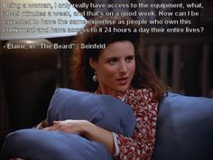 """""""Being a woman, I only really have access to the equipment, what, 30-45 minutes a week, and that's on a good week. How can I be expected to have the same expertise as people who own this equipment and have access to it 24 hours a day their entire lives?"""" - Seinfeld"""