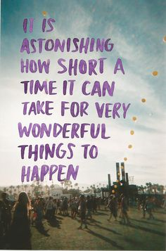It is astonishing how short a time it can take for very wonderful things to happen. [: