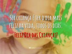 Ser criança é ter o dia mais feliz da vida, todos os dias. Feliz Dia das Crianças!
