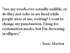 """""""Are my words ever actually audible, or do they just echo in my head while people stare at me, waiting? I want to change my punctuation. I long for exclamation marks, but I'm drowning in ellipses."""" - Isaac Marion"""
