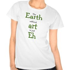 Earth without art is just Eh Tees