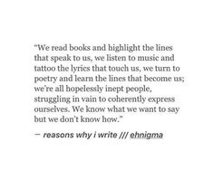 We read books and highlight the lines that speak to us, we listen to music and tattoo the lyrics that touch us, we turn to poetry and learn the lines that become us; we're all hopelessly inept people, struggling in vain to coherently express ourselves. We know what we want to say but we don't know how.