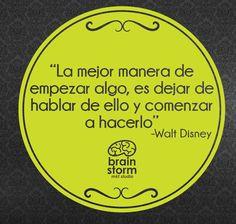 La mejor manera de empezar algo, es dejar de hablar de ello y comenzar a hacerlo. Walt Disney