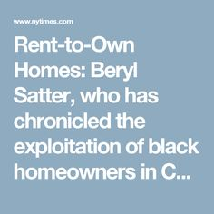 """Rent-to-Own Homes: Beryl Satter, who has chronicled the exploitation of black homeowners in Chicago in a book, """"Family Properties,"""" doesn't see it that way. """"If you're doubling your money off of people who are scraping by and you're taking advantage of their vulnerability to enrich yourself, that is being predatory."""""""