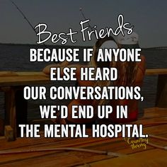 Best friends, because if anyone else heard our conversations, we'd end up in the…
