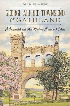 George Alfred Townsend & Gathland: A Journalist and His Western Maryland Estate