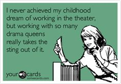 I never achieved my childhood dream of working in the theater, but working with so many drama queens really takes the sting out of it.