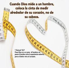 Cuando Dios mide a un hombre, coloca la cinta de medir alrededor de su corazón, no de su cabeza. 1 Samuel 16:7 Pues Dios no ve como el hombre ve, pues el hombre mira la apariencia exterior, pero el Señor mira el corazón.