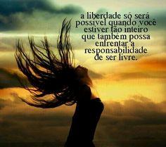 A liberdade só sera possível quando você estiver tão inteiro que também possa enfrentar a liberdade de ser livre.