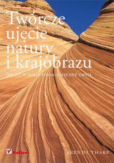 Twórcze ujęcie natury i krajobrazu. Obudź w sobie fotograficzny zmysł - Brenda Tharp