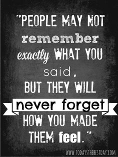 People may not remember exactly what you said, but they will never forget how you made them feel. - An Answer To Someone's Prayer