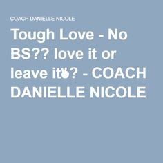 Tough Love - No BS?? love it or leave it✌?️ - COACH DANIELLE NICOLE