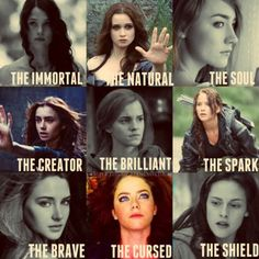 The Immortal: Katsa, Graceling The Natural: Lena, Beautiful Creatures The Soul: Melanie, The Host The Creator: Clary, Mortal Instruments The Brilliant: Hermione, Harry Potter The Spark: Katniss, Hunger Games The Brave: Tris, Divergent The Cursed: Luce, Fallen The Shield: Bella, Twilight