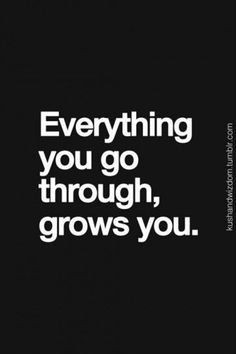 Everything you go through grows you.