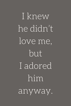 Love Quotes I knew he didn't love me, but I adored him anyway.