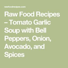 Raw Food Recipes – Tomato Garlic Soup with Bell Peppers, Onion, Avocado, and Spices