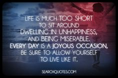 Life is much too short to sit around dwelling in unhappiness, and being miserable. Every day is a joyous occasion, be sure to allow yourself to live like it.