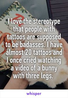 I love the stereotype that people with tattoos are supposed to be badasses. I…