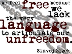 We feel free because we lack the very language to articulate our unfreedom - Slavoj Zizek
