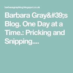 Barbara Gray's Blog. One Day at a Time.: Pricking and Snipping....