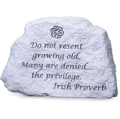 Irish Proverb - Do not resent growing old.  Many are denied the privilege.