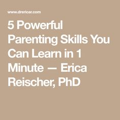5 Powerful Parenting Skills You Can Learn in 1 Minute — Erica Reischer, PhD