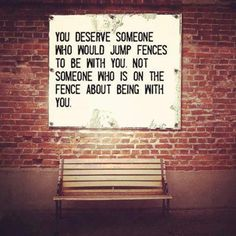 You deserve someone who would jump fences to be with you. Not someone who is on the fence about being with you.