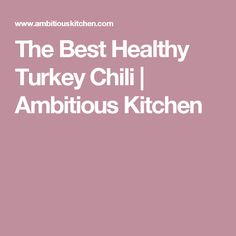 The Best Healthy Turkey Chili | Ambitious Kitchen