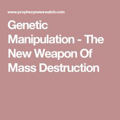 Genetic Manipulation - The New Weapon Of Mass Destruction