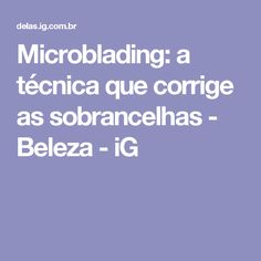Microblading: a técnica que corrige as sobrancelhas - Beleza - iG