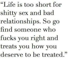 Life is too short for shitty sex and bad relationships. So go find someone who fucks you right and treats you how you de...
